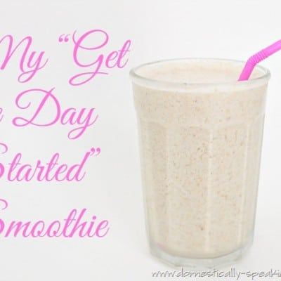 "My ""Get The Day Started"" Smoothie"